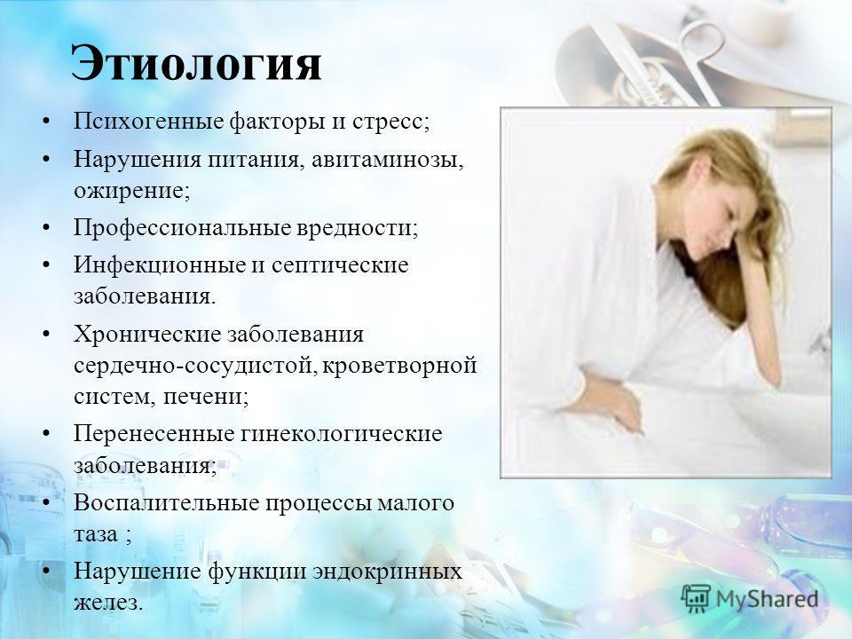 Этиология Психогенные факторы и стресс; Нарушения питания, авитаминозы, ожирение; Профессиональные вредности; Инфекционные и септические заболевания. Хронические заболевания сердечно-сосудистой, кроветворной систем, печени; Перенесенные гинекологичес
