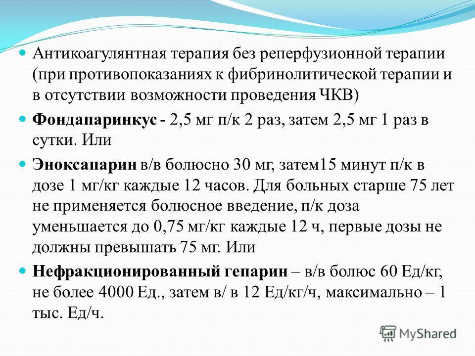 Антикоагулянтная терапия без реперфузионной терапии (при противопоказаниях к фибринолитической терапии и в отсутствии возможности проведения ЧКВ) Фондапаринкус - 2,5 мг п/к 2 раз, затем 2,5 мг 1 раз в сутки. Или Эноксапарин в/в болюсно 30 мг, затем 1