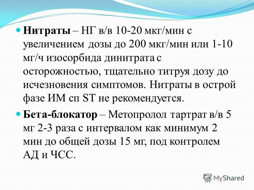 Нитраты – НГ в/в 10-20 мкг/мин с увеличением дозы до 200 мкг/мин или 1-10 мг/ч изосорбида динитрата с осторожностью, тщательно титруя дозу до исчезновения симптомов. Нитраты в острой фазе ИМ сп ST не рекомендуется. Бета-блокатор – Метопролол тартрат