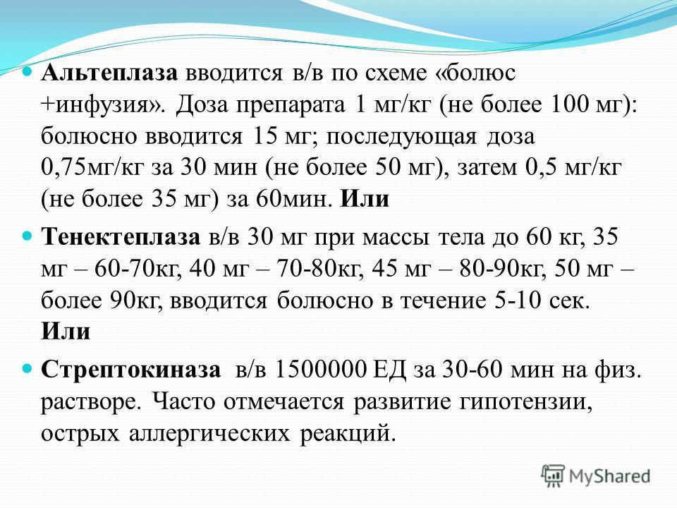 Альтеплаза вводится в/в по схеме «болюс +инфузия». Доза препарата 1 мг/кг (не более 100 мг): болюсно вводится 15 мг; последующая доза 0,75 мг/кг за 30 мин (не более 50 мг), затем 0,5 мг/кг (не более 35 мг) за 60 мин. Или Тенектеплаза в/в 30 мг при ма