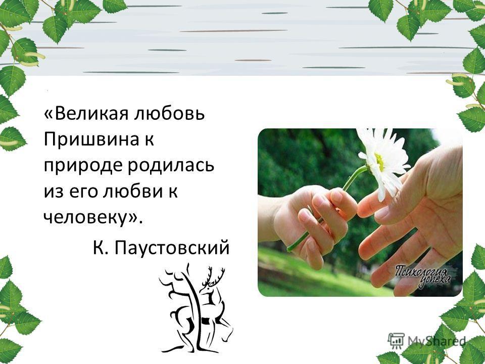 «Великая любовь Пришвина к природе родилась из его любви к человеку». К. Паустовский