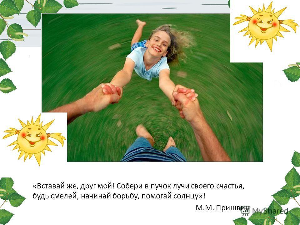«Вставай же, друг мой! Собери в пучок лучи своего счастья, будь смелей, начинай борьбу, помогай солнцу»! М.М. Пришвин