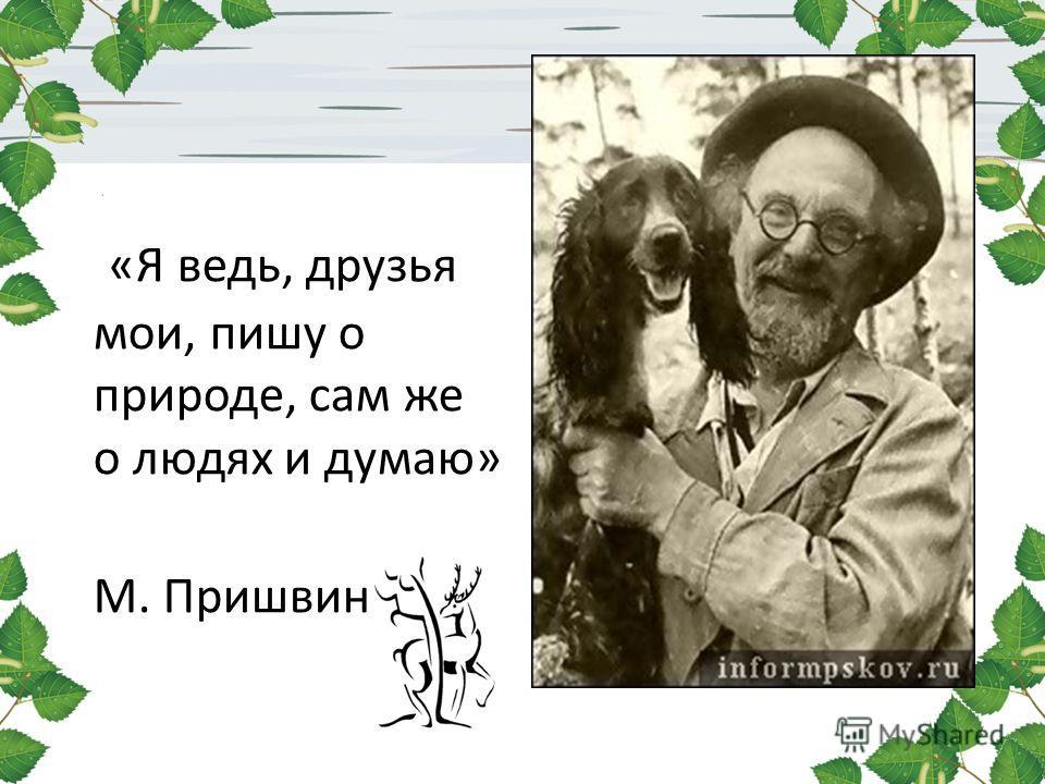 «Я ведь, друзья мои, пишу о природе, сам же о людях и думаю» М. Пришвин