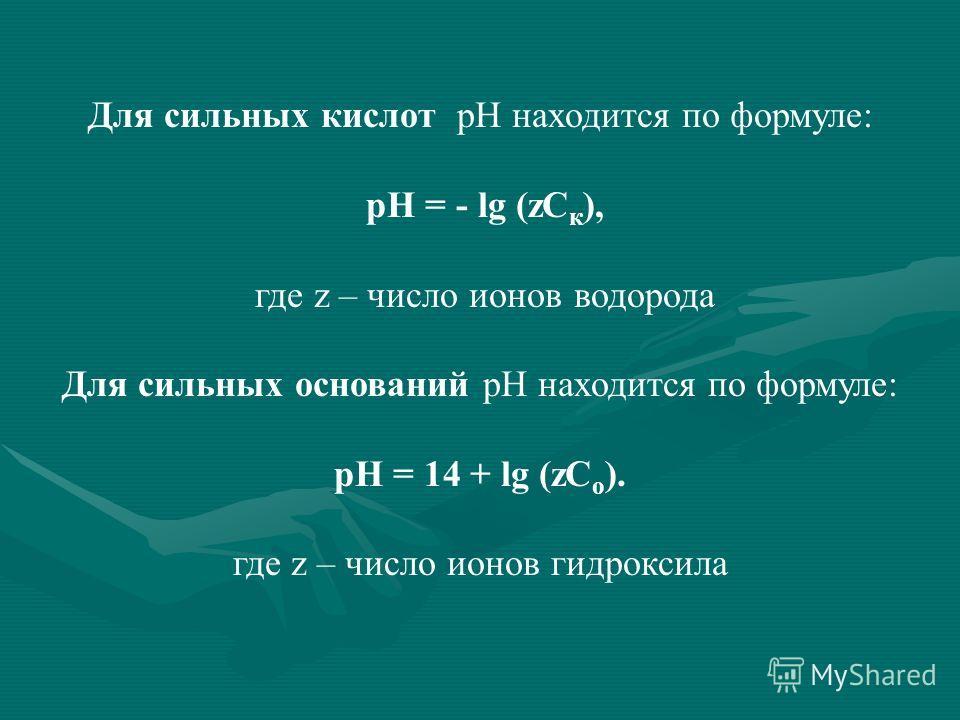 Для сильных кислот рН находится по формуле: рН = - lg (zC к ), где z – число ионов водорода Для сильных оснований рН находится по формуле: рН = 14 + lg (zC о ). где z – число ионов гидроксила
