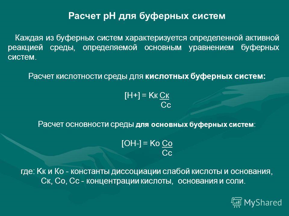 Расчет рН для буферных систем Каждая из буферных систем характеризуется определенной активной реакцией среды, определяемой основным уравнением буферных систем. Расчет кислотности среды для кислотных буферных систем: [H+] = Kк Cк Cс Расчет основности