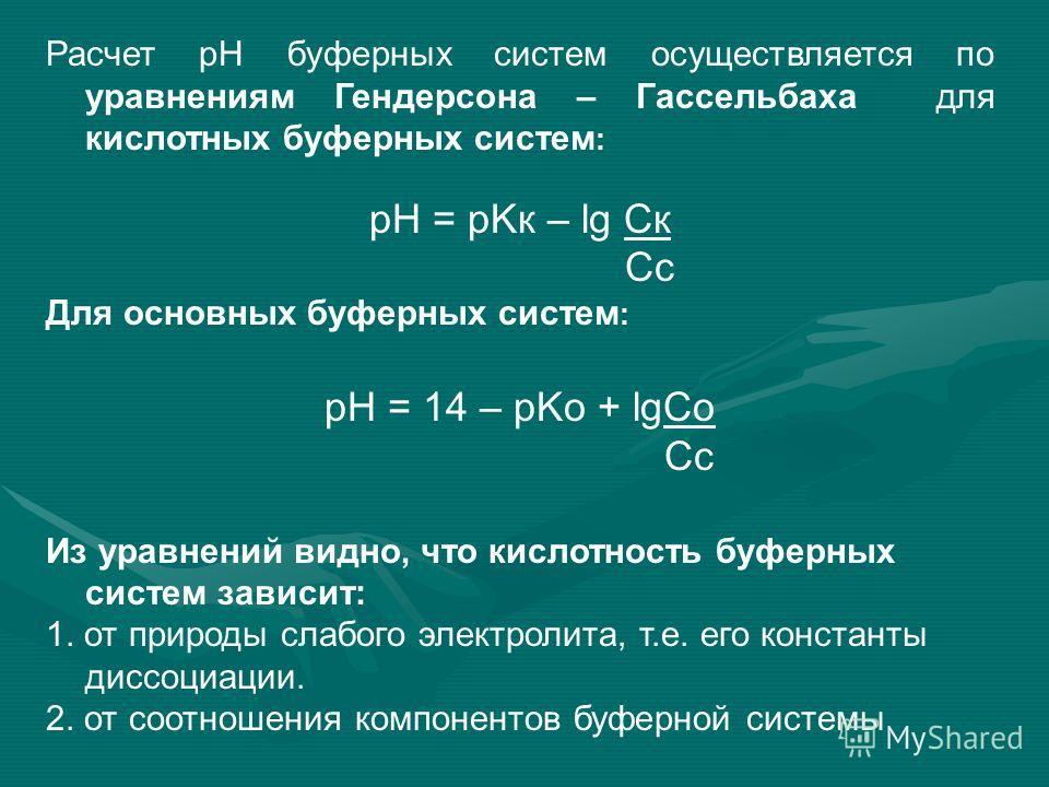 Расчет рН буферных систем осуществляется по уравнениям Гендерсона – Гассельбаха для кислотных буферных систем : pH = pKк – lg Cк Cc Для основных буферных систем : pH = 14 – pKо + lg Со Cc Из уравнений видно, что кислотность буферных систем зависит: 1