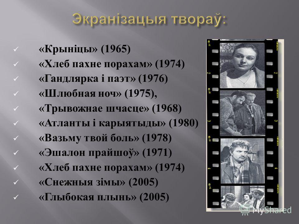 « Крыніцы » (1965) « Хлеб пахнетт порахам » (1974) « Гандлярка і паэт » (1976) « Шлюбная ночьь » (1975), « Трывожнае шчасце » (1968) « Атланты і карыятыды » (1980) « Вазьму твой боль » (1978) « Эшалон прайшоў » (1971) « Хлеб пахнетт порахам » (1974)