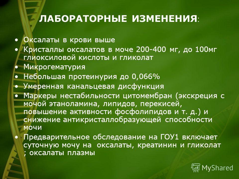 ЛАБОРАТОРНЫЕ ИЗМЕНЕНИЯ : Оксалаты в крови выше Кристаллы оксалатов в моче 200-400 мг, до 100 мг глиоксиловой кислоты и гликолат Микрогематурия Небольшая протеинурия до 0,066% Умеренная канальцевая дисфункция Маркеры нестабильности цитомембран (экскре