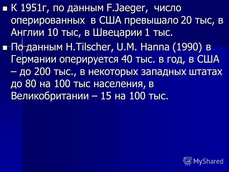 К 1951 г, по данным F.Jaeger, число оперированных в США превышало 20 тыс, в Англии 10 тыс, в Швецарии 1 тыс. К 1951 г, по данным F.Jaeger, число оперированных в США превышало 20 тыс, в Англии 10 тыс, в Швецарии 1 тыс. По данным H.Tilscher, U.M. Hanna