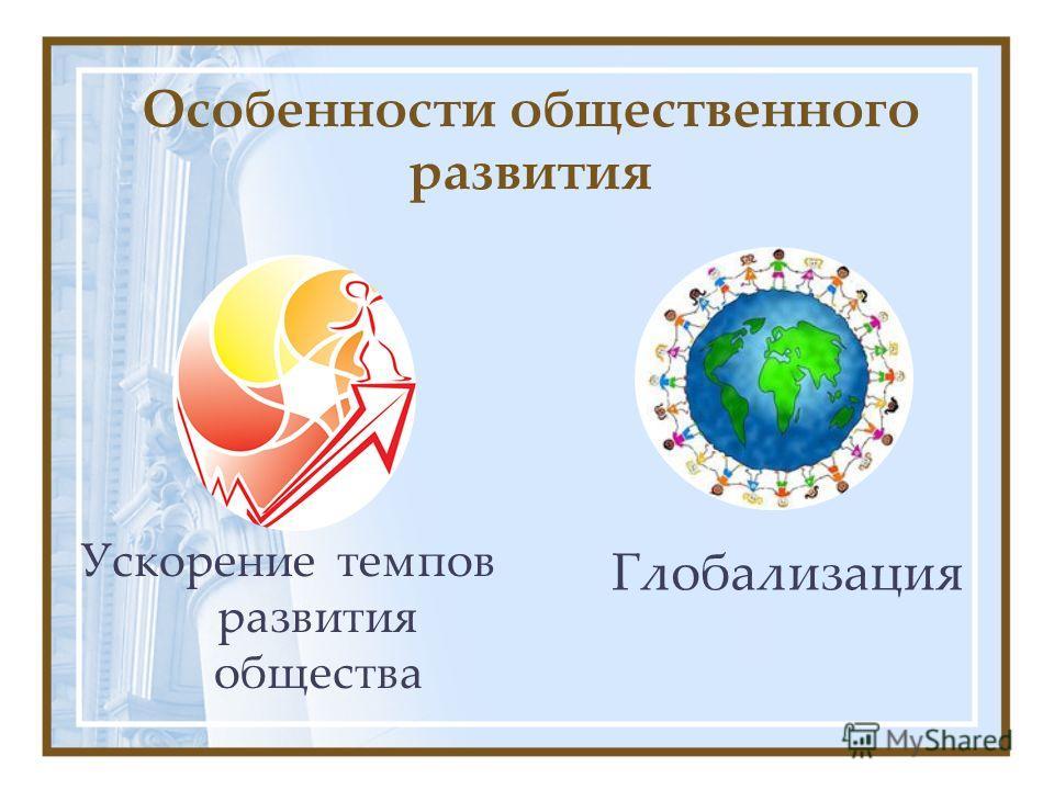 Особенности общественного развития Глобализация Ускорение темпов развития общества