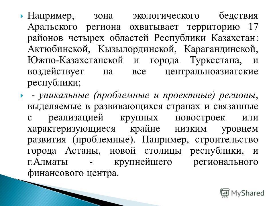 Например, зона экологического бедствия Аральского региона охватывает территорию 17 районов четырех областей Республики Казахстан: Актюбинской, Кызылординской, Карагандинской, Южно-Казахстанской и города Туркестана, и воздействует на все центральноази