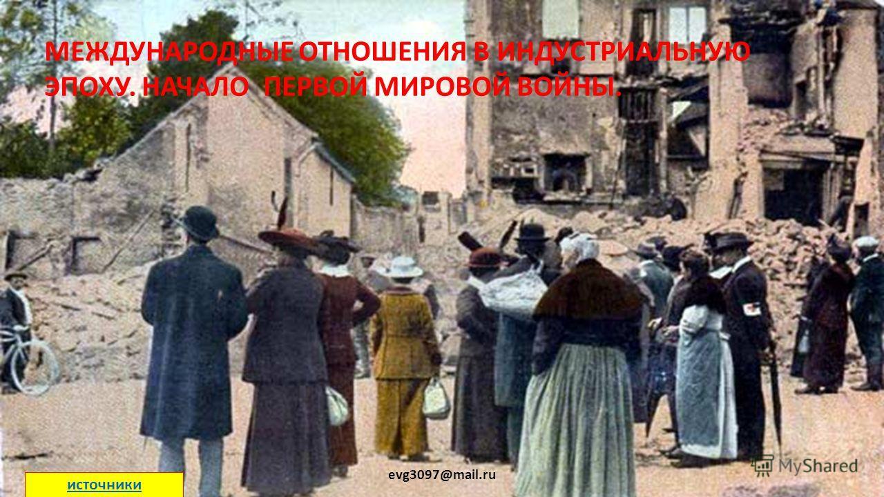 МЕЖДУНАРОДНЫЕ ОТНОШЕНИЯ В ИНДУСТРИАЛЬНУЮ ЭПОХУ. НАЧАЛО ПЕРВОЙ МИРОВОЙ ВОЙНЫ. evg3097@mail.ru источники
