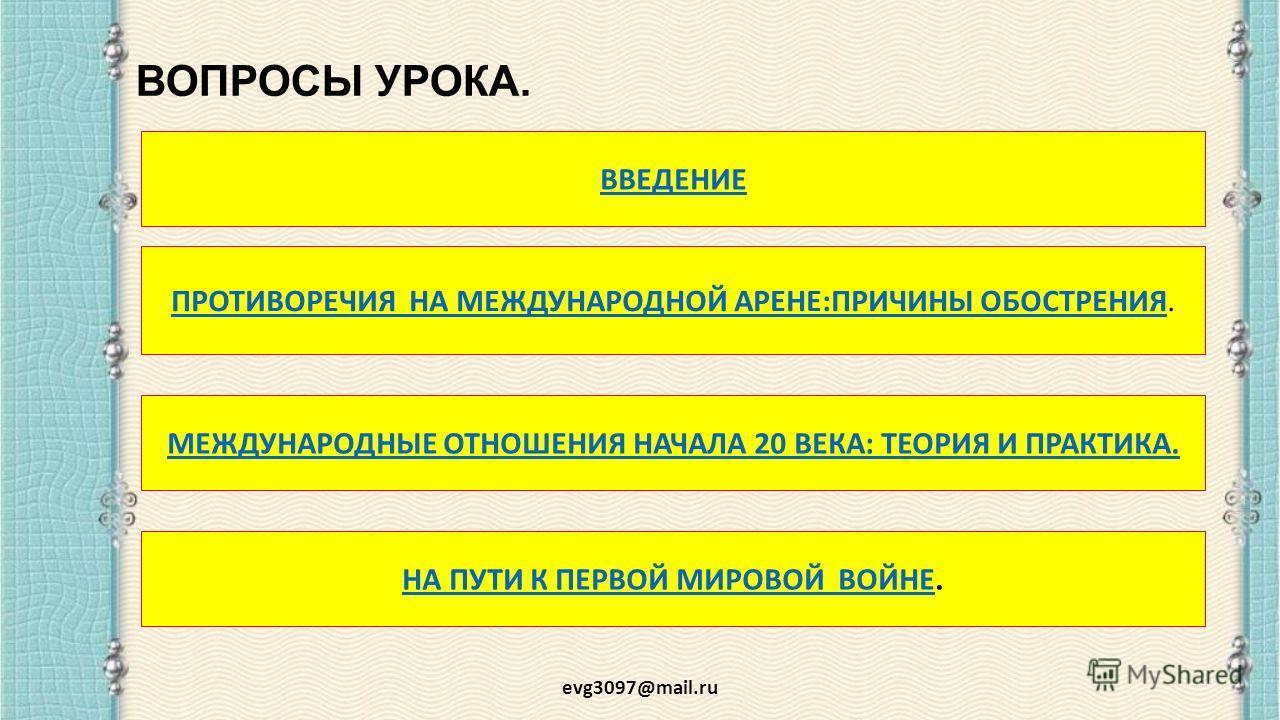 ВОПРОСЫ УРОКА. evg3097@mail.ru ПРОТИВОРЕЧИЯ НА МЕЖДУНАРОДНОЙ АРЕНЕ:ПРИЧИНЫ ОБОСТРЕНИЯПРОТИВОРЕЧИЯ НА МЕЖДУНАРОДНОЙ АРЕНЕ:ПРИЧИНЫ ОБОСТРЕНИЯ. ВВЕДЕНИЕ МЕЖДУНАРОДНЫЕ ОТНОШЕНИЯ НАЧАЛА 20 ВЕКА: ТЕОРИЯ И ПРАКТИКА. НА ПУТИ К ПЕРВОЙ МИРОВОЙ ВОЙНЕНА ПУТИ К П