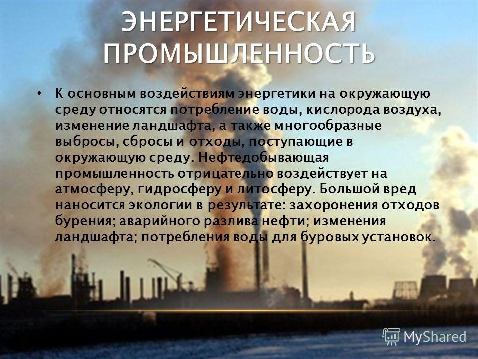 ЭНЕРГЕТИЧЕСКАЯ ПРОМЫШЛЕННОСТЬ К основным воздействиям энергетики на окружающую среду относятся потребление воды, кислорода воздуха, изменение ландшафта, а также многообразные выбросы, сбросы и отходы, поступающие в окружающую среду. Нефтедобывающая п