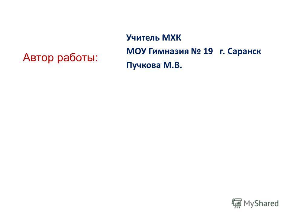 Автор работы: Учитель МХК МОУ Гимназия 19 г. Саранск Пучкова М.В.