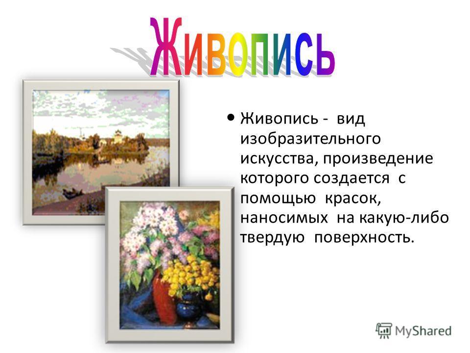 Живопись - вид изобразительного искусства, произведение которого создается с помощью красок, наносимых на какую-либо твердую поверхность.