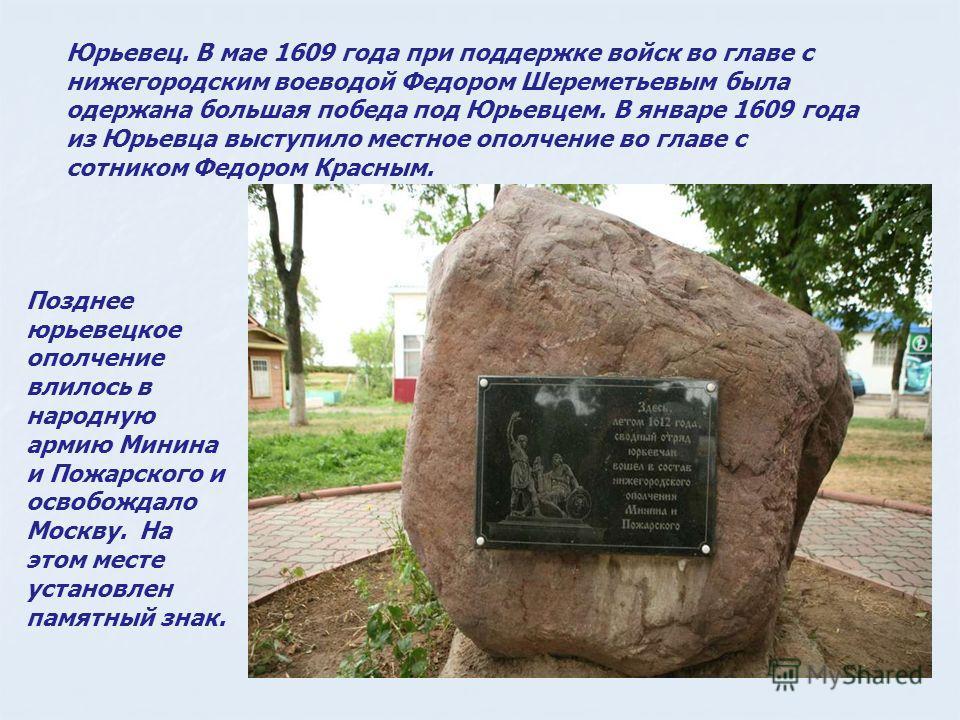 Юрьевец. В мае 1609 года при поддержке войск во главе с нижегородским воеводой Федором Шереметьевым была одержана большая победа под Юрьевцем. В январе 1609 года из Юрьевца выступило местное ополчение во главе с сотником Федором Красным. Позднее юрье