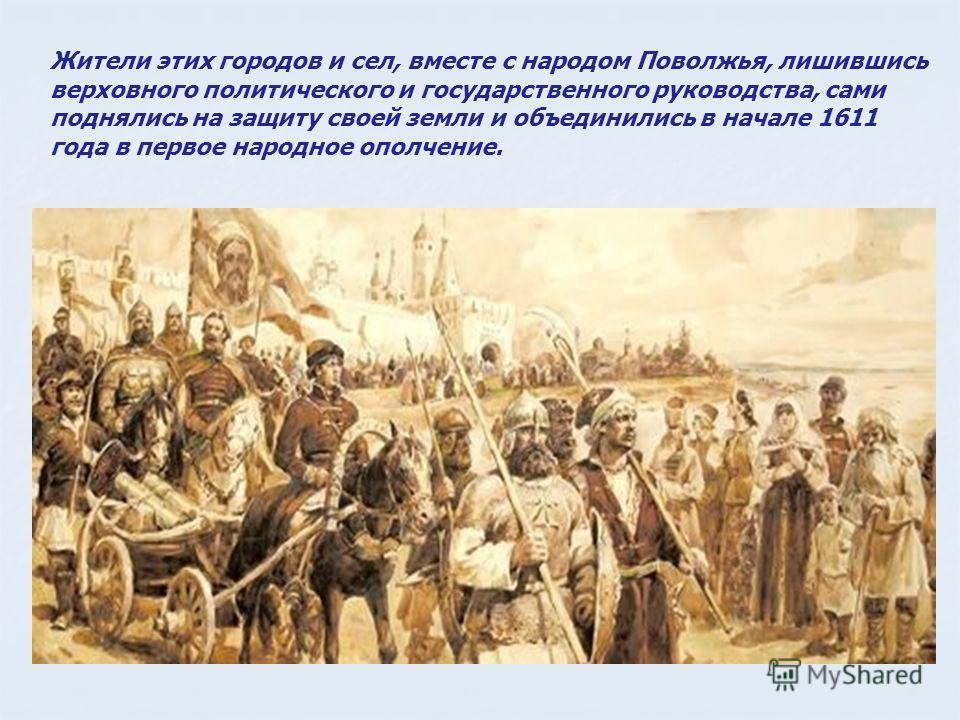 Жители этих городов и сел, вместе с народом Поволжья, лишившись верховного политического и государственного руководства, сами поднялись на защиту своей земли и объединились в начале 1611 года в первое народное ополчение.