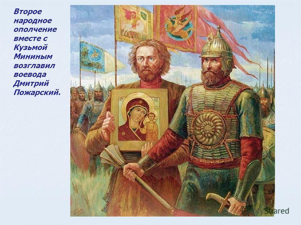 Второе народное ополчение вместе с Кузьмой Мининым возглавил воевода Дмитрий Пожарский.