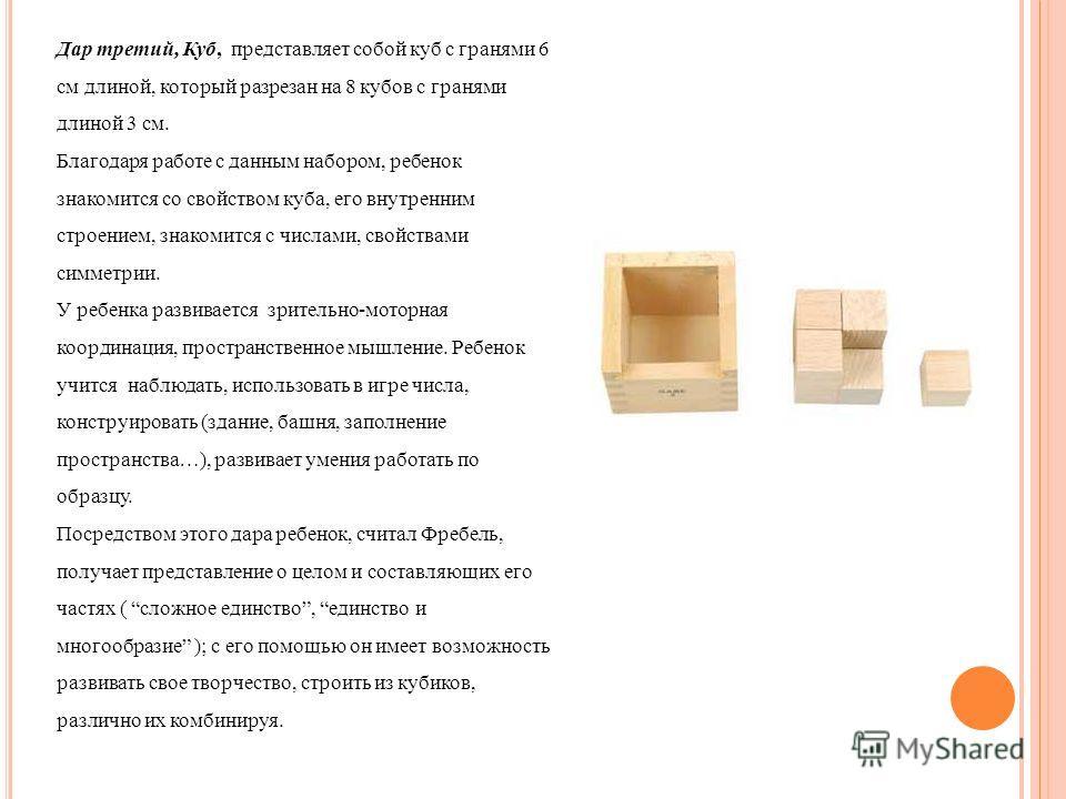 Дар третий, Куб, представляет собой куб с гранями 6 см длиной, который разрезан на 8 кубов с гранями длиной 3 см. Благодаря работе с данным набором, ребенок знакомится со свойством куба, его внутренним строением, знакомится с числами, свойствами симм