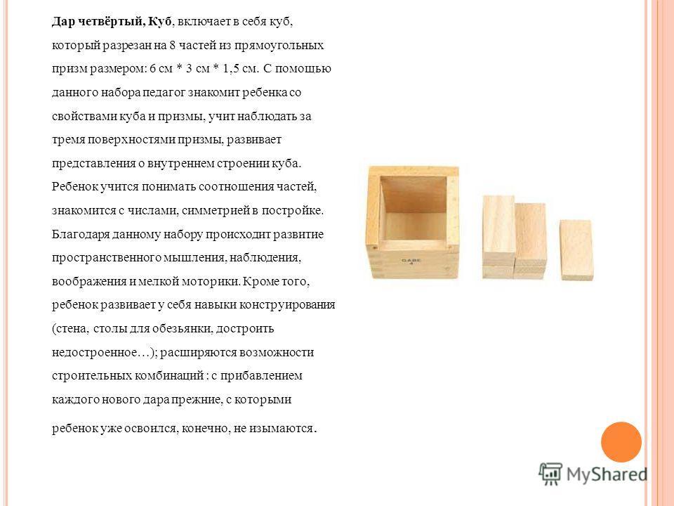 Дар четвёртый, Куб, включает в себя куб, который разрезан на 8 частей из прямоугольных призм размером: 6 см * 3 см * 1,5 см. С помощью данного набора педагог знакомит ребенка со свойствами куба и призмы, учит наблюдать за тремя поверхностями призмы,