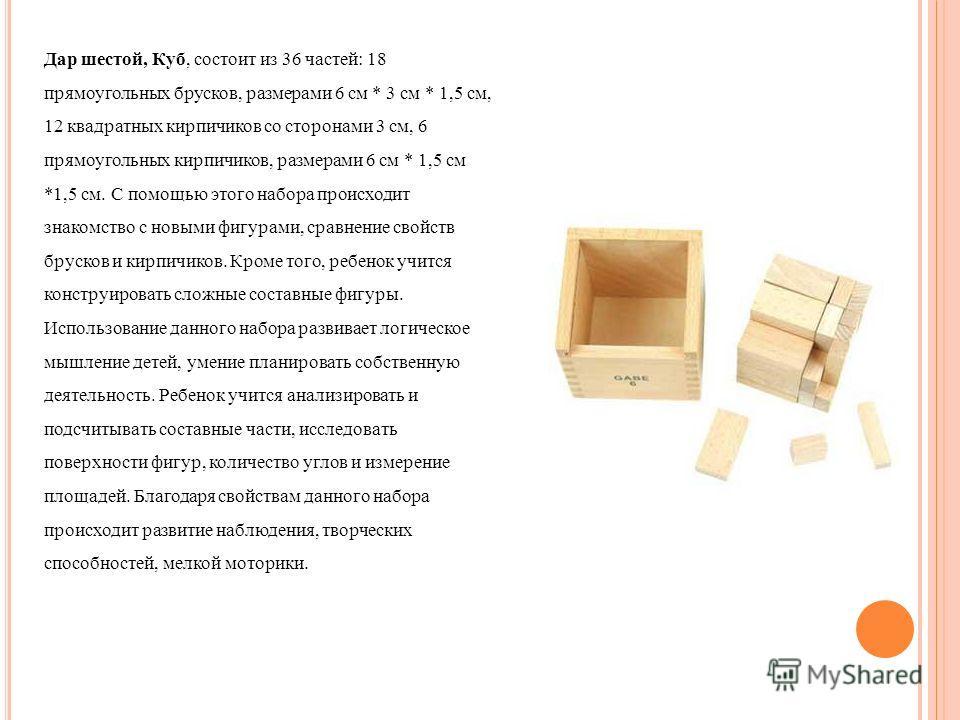 Дар шестой, Куб, состоит из 36 частей: 18 прямоугольных брусков, размерами 6 см * 3 см * 1,5 см, 12 квадратных кирпичиков со сторонами 3 см, 6 прямоугольных кирпичиков, размерами 6 см * 1,5 см *1,5 см. С помощью этого набора происходит знакомство с н