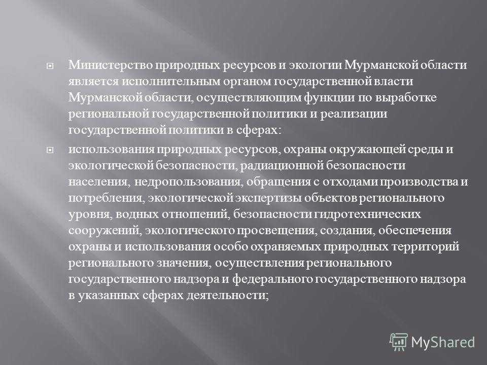 Министерство природных ресурсов и экологии Мурманской области является исполнительным органом государственной власти Мурманской области, осуществляющим функции по выработке региональной государственной политики и реализации государственной политики в