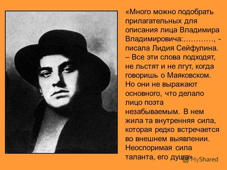 «Много можно подобрать прилагательных для описания лица Владимира Владимировича:…………, - писала Лидия Сейфулина. – Все эти слова подходят, не льстят и не лгут, когда говоришь о Маяковском. Но они не выражают основного, что делало лицо поэта незабываем