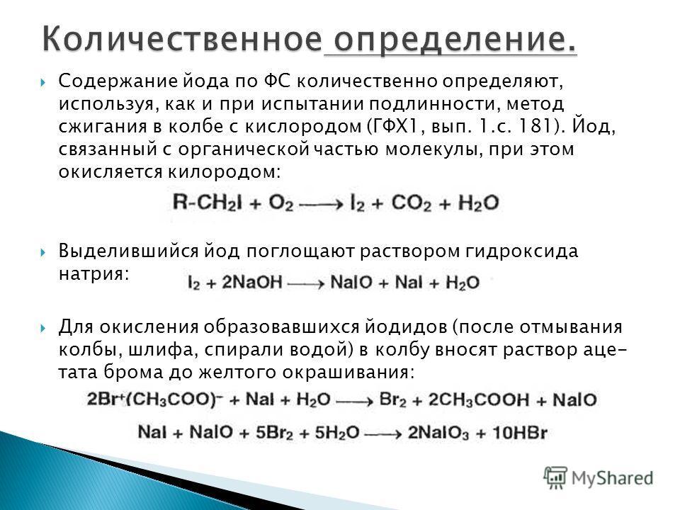 Содержание йода по ФС количественно определяют, используя, как и при испытании подлинности, метод сжигания в колбе с кислородом (ГФХ1, вып. 1.с. 181). Йод, связанный с органической частью молекулы, при этом окисляется кислородом: Выделившийся йод пог