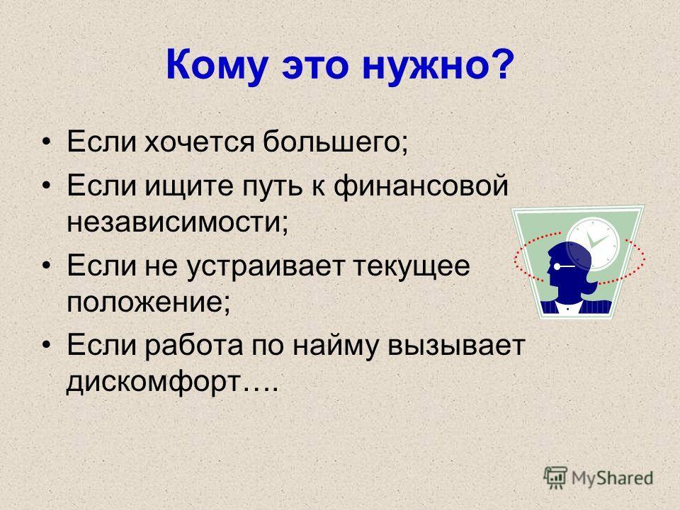 Кому это нужно? Если хочется большего; Если ищите путь к финансовой независимости; Если не устраивает текущее положение; Если работа по найму вызывает дискомфорт….