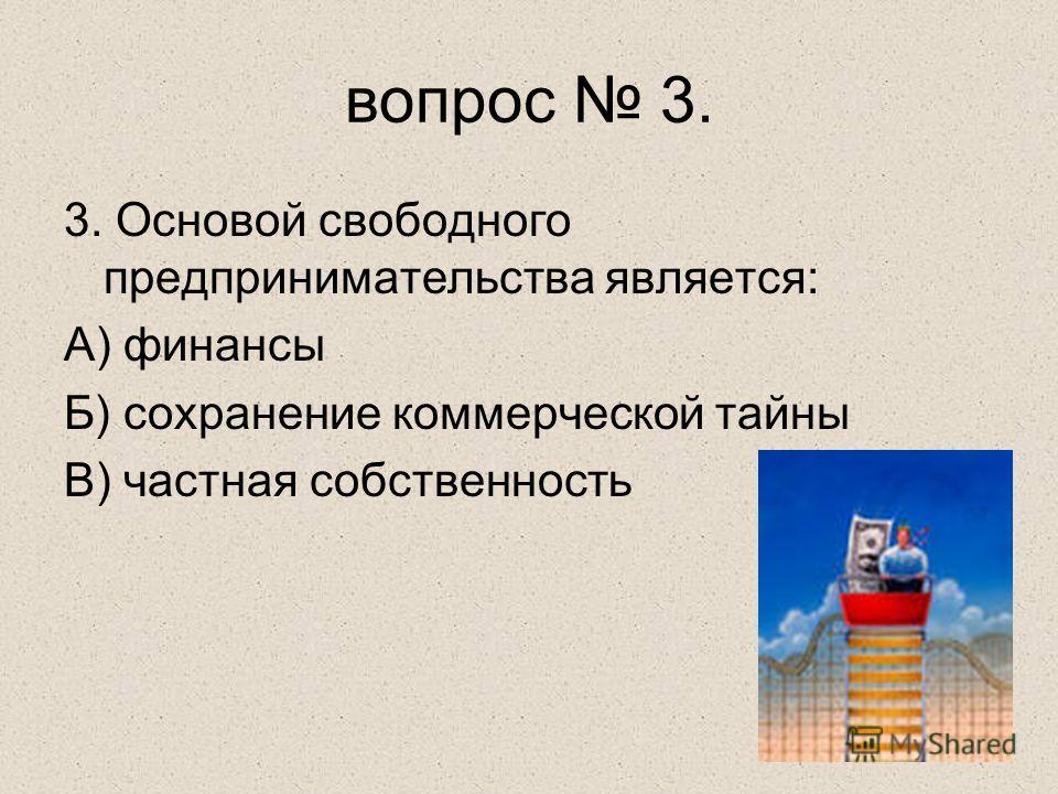 3. Основой свободного предпринимательства является: А) финансы Б) сохранение коммерческой тайны В) частная собственность вопрос 3.