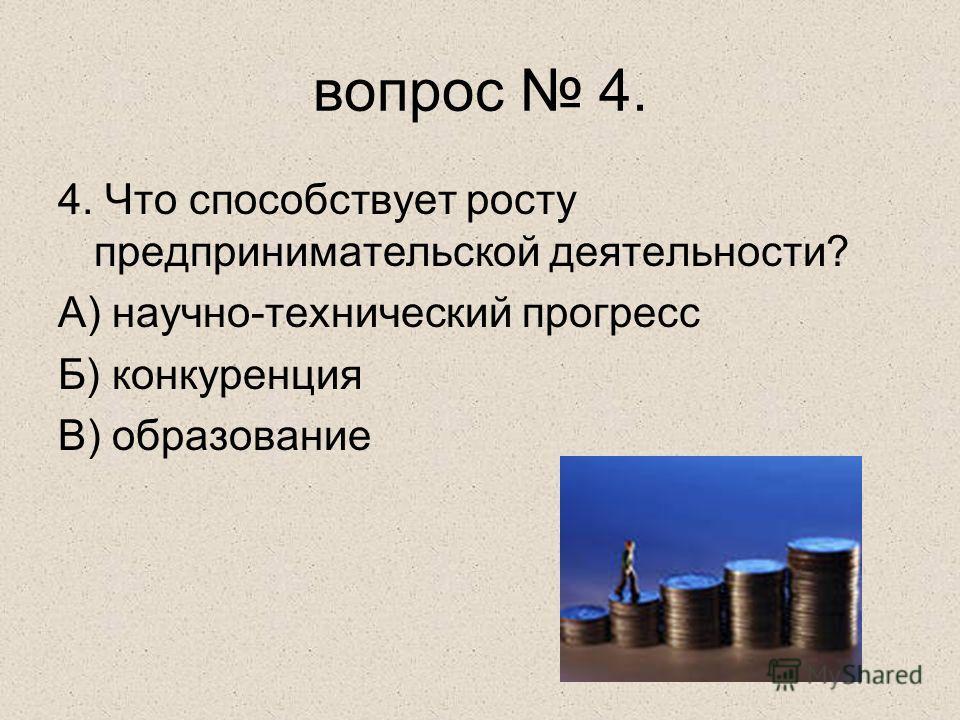 4. Что способствует росту предпринимательской деятельности? А) научно-технический прогресс Б) конкуренция В) образование вопрос 4.