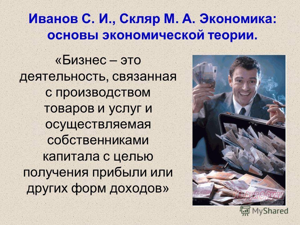 Иванов С. И., Скляр М. А. Экономика: основы экономической теории. «Бизнес – это деятельность, связанная с производством товаров и услуг и осуществляемая собственниками капитала с целью получения прибыли или других форм доходов»