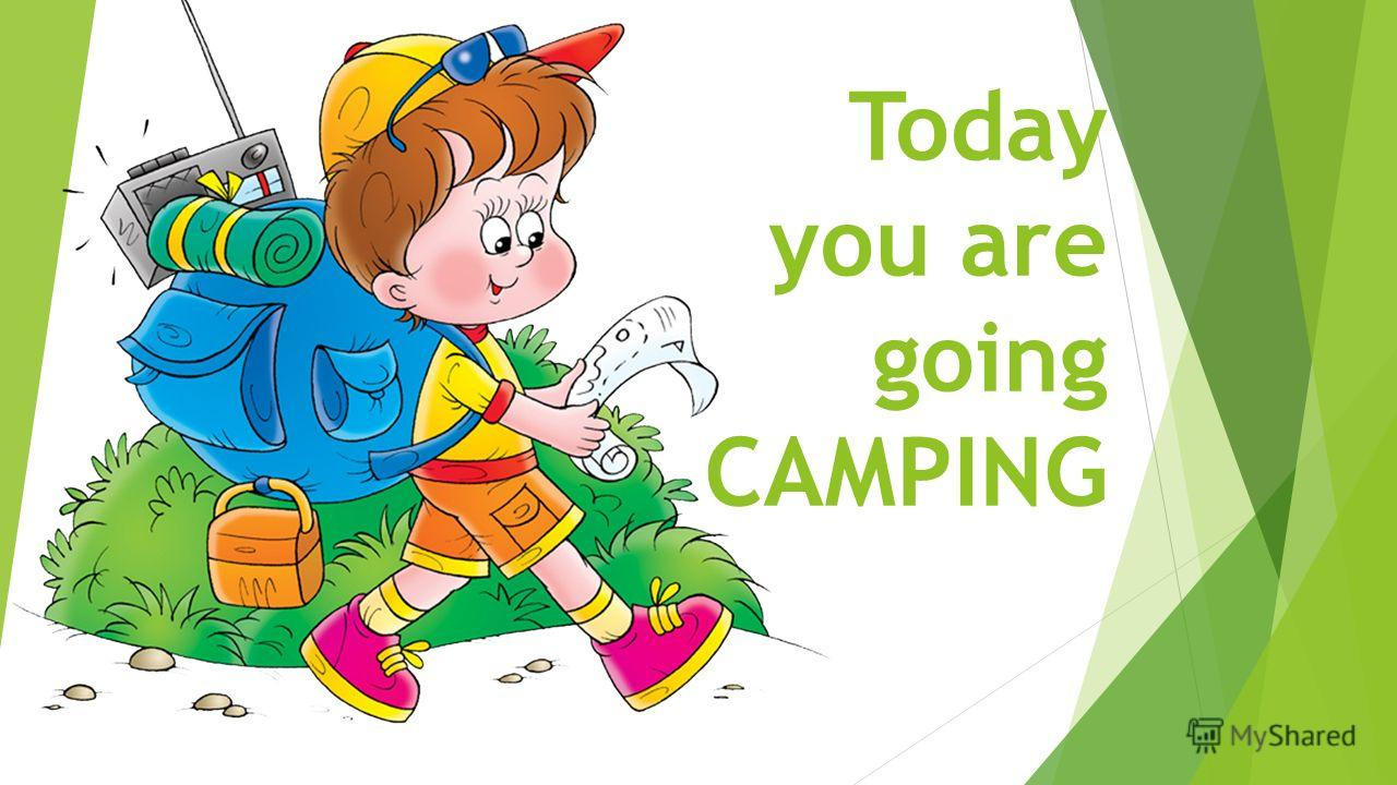 Today you are going CAMPING