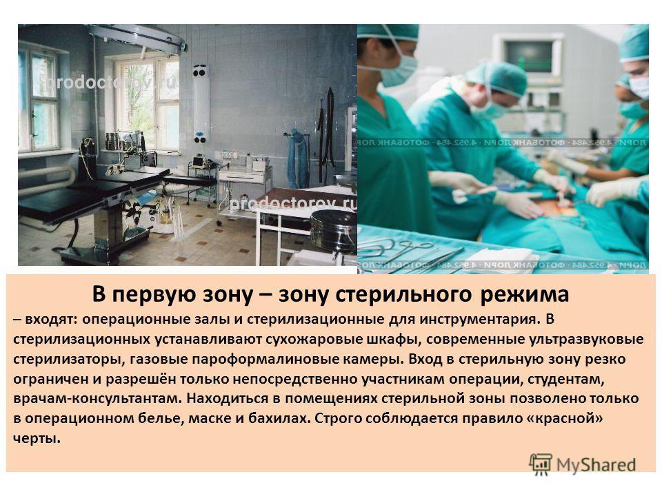 В первую зону – зону стерильного режима – входят: операционные залы и стерилизационные для инструментария. В стерилизационных устанавливают сухожаровые шкафы, современные ультразвуковые стерилизаторы, газовые пароформалиновые камеры. Вход в стерильну