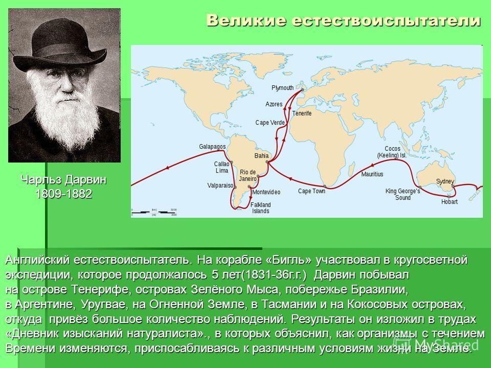 Великие естествоиспытатели Чарльз Дарвин 1809-1882 Английский естествоиспытатель. На корабле «Бигль» участвовал в кругосветной экспедиции, которое продолжалось 5 лет(1831-36 г.г.) Дарвин побывал на острове Тенерифе, островах Зелёного Мыса, побережье