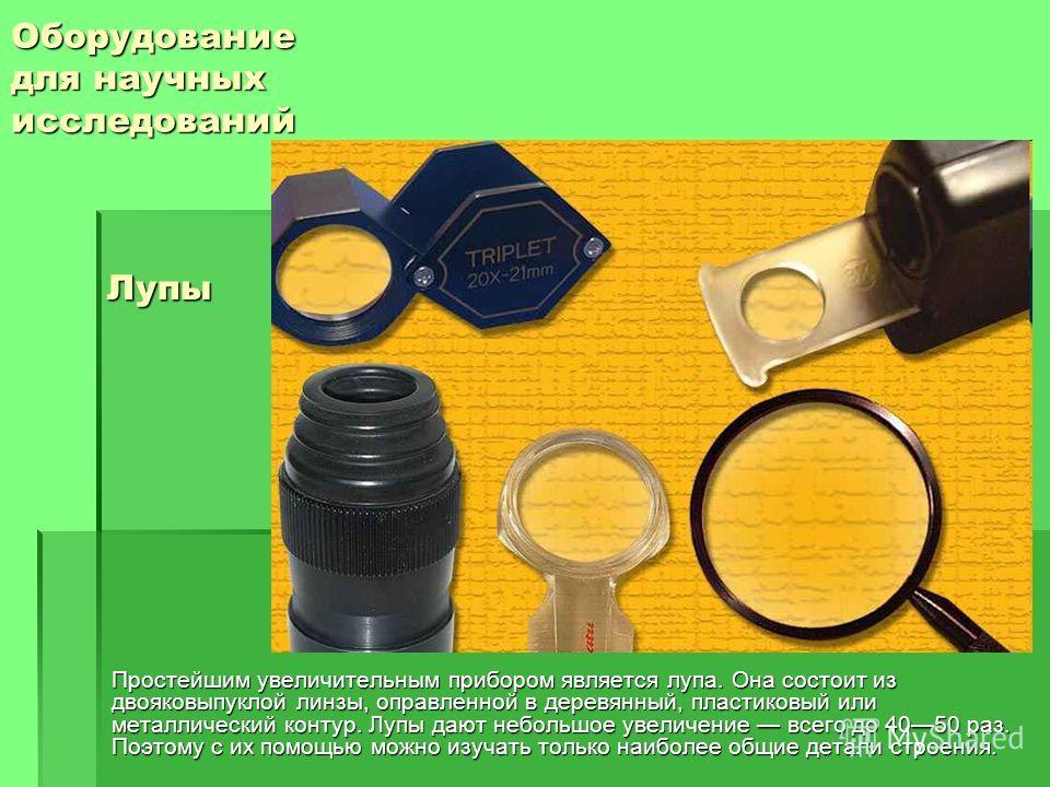 Оборудование для научных исследований Простейшим увеличительным прибором является лупа. Она состоит из двояковыпуклой линзы, оправленной в деревянный, пластиковый или металлический контур. Лупы дают небольшое увеличение всего до 4050 раз. Поэтому с и
