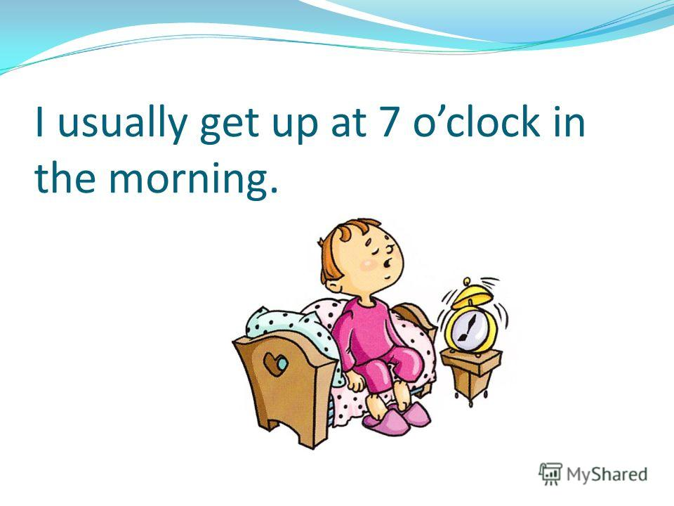 I usually get up at 7 oclock in the morning.