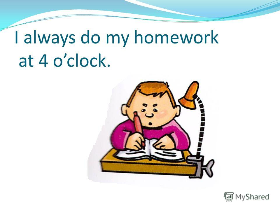 I always do my homework at 4 oclock.