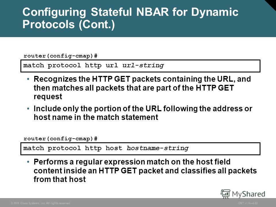 © 2006 Cisco Systems, Inc. All rights reserved.ONT v1.04-22 Configuring Stateful NBAR for Dynamic Protocols (Cont.) Recognizes the HTTP GET packets containing the URL, and then matches all packets that are part of the HTTP GET request Include only th