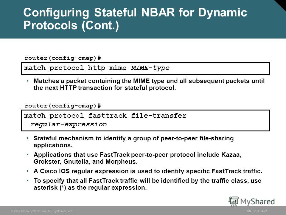 © 2006 Cisco Systems, Inc. All rights reserved.ONT v1.04-23 match protocol http mime MIME-type router(config-cmap)# match protocol fasttrack file-transfer regular-expression router(config-cmap)# Configuring Stateful NBAR for Dynamic Protocols (Cont.)