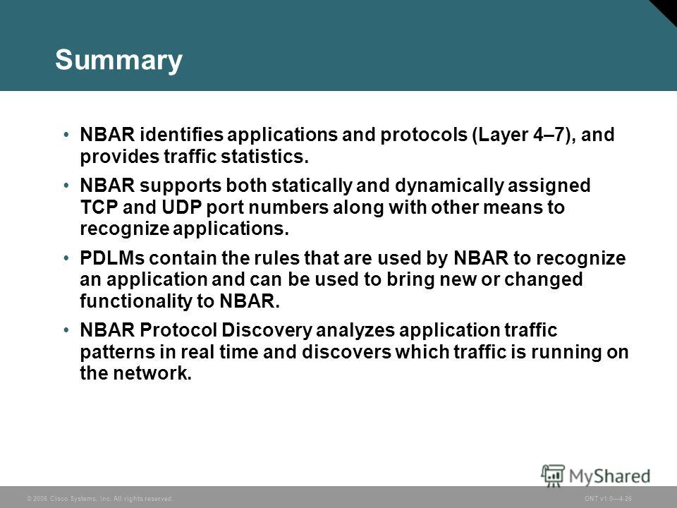 © 2006 Cisco Systems, Inc. All rights reserved.ONT v1.04-26 Summary NBAR identifies applications and protocols (Layer 4–7), and provides traffic statistics. NBAR supports both statically and dynamically assigned TCP and UDP port numbers along with ot