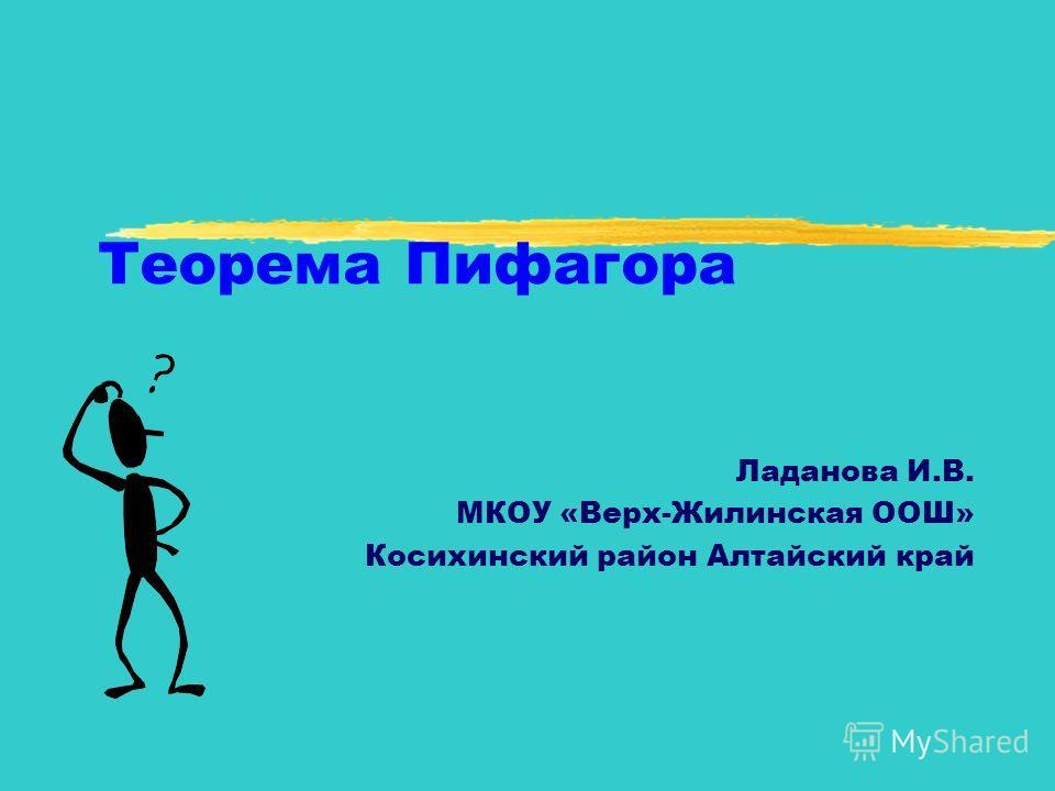 Теорема Пифагора Ладанова И.В. МКОУ «Верх-Жилинская ООШ» Косихинский район Алтайский край