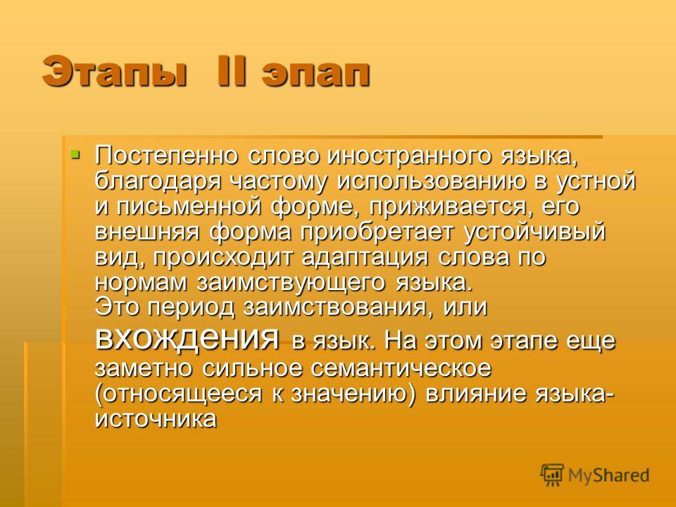 Этапы II этап Постепенно слово иностранного языка, благодаря частому использованию в устной и письменной форме, приживается, его внешняя форма приобретает устойчивый вид, происходит адаптация слова по нормам заимствующего языка. Это период заимствова