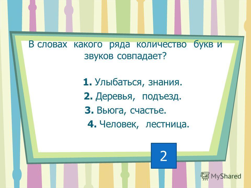 В словах какого ряда количество букв и звуков совпадает? 1. Улыбаться, знания. 2. Деревья, подъезд. 3. Вьюга, счастье. 4. Человек, лестница. 2