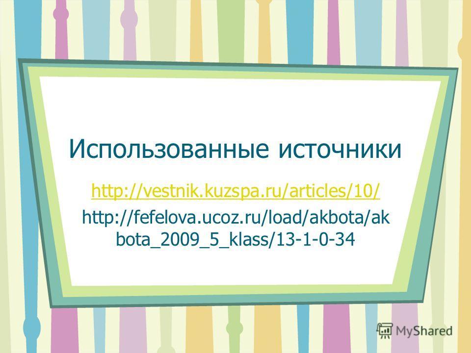 Использованные источники http://vestnik.kuzspa.ru/articles/10/ http://fefelova.ucoz.ru/load/akbota/ak bota_2009_5_klass/13-1-0-34