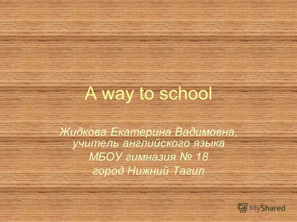A way to school Жидкова Екатерина Вадимовна, учитель английского языка МБОУ гимназия 18 город Нижний Тагил