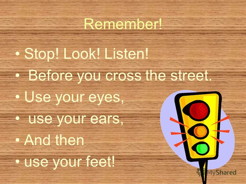 Remember! Stop! Look! Listen! Before you cross the street. Use your eyes, use your ears, And then use your feet!