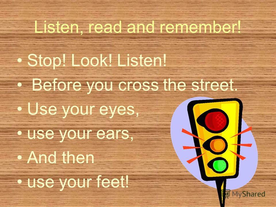 Listen, read and remember! Stop! Look! Listen! Before you cross the street. Use your eyes, use your ears, And then use your feet!