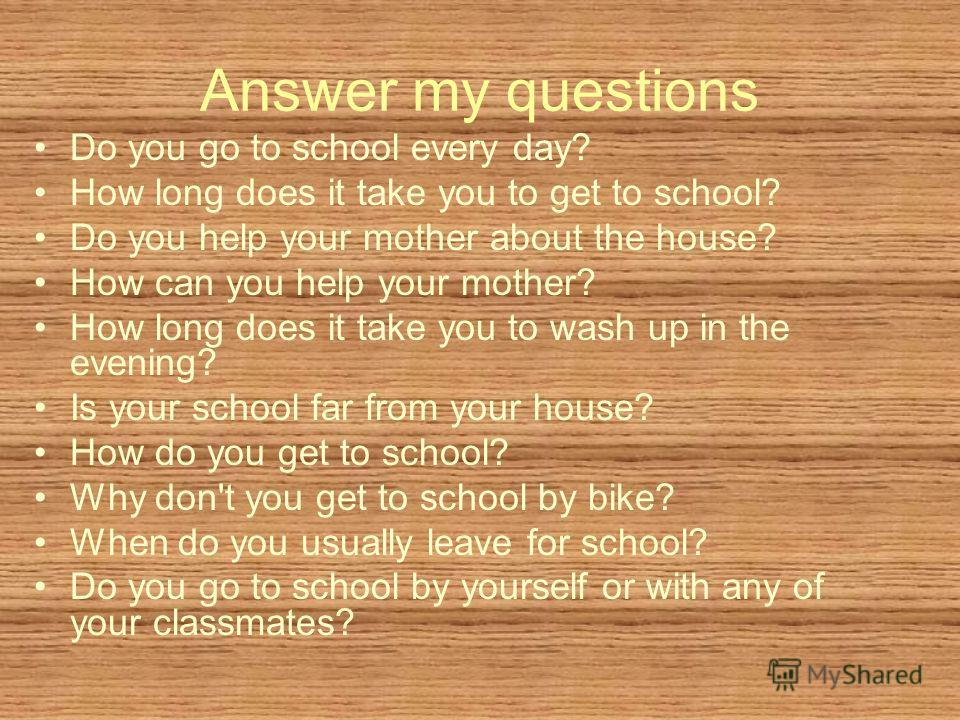 Answer my questions Do you go to school every day? How long does it take you to get to school? Do you help your mother about the house? How can you help your mother? How long does it take you to wash up in the evening? Is your school far from your ho